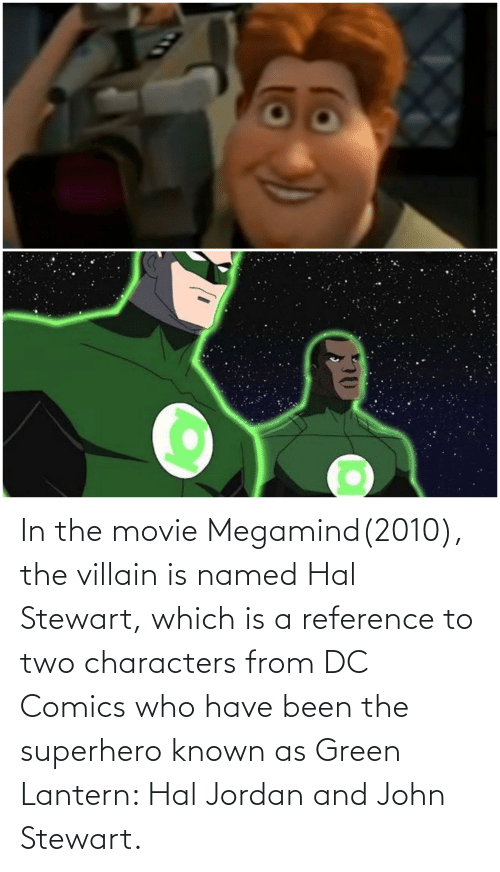 hal: In the movie Megamind(2010), the villain is named Hal Stewart, which is a reference to two characters from DC Comics who have been the superhero known as Green Lantern: Hal Jordan and John Stewart.