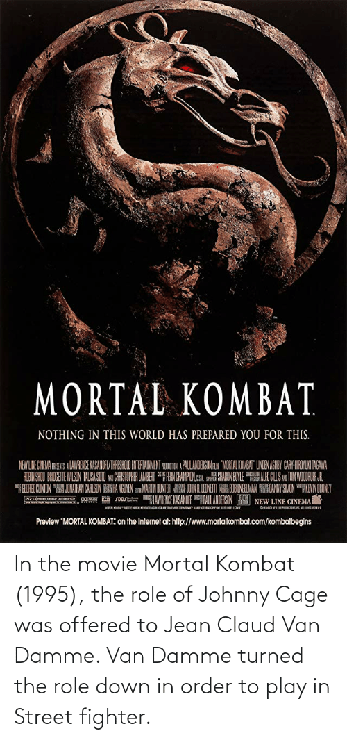 Claud: In the movie Mortal Kombat (1995), the role of Johnny Cage was offered to Jean Claud Van Damme. Van Damme turned the role down in order to play in Street fighter.