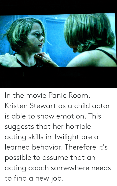 Kristen Stewart: In the movie Panic Room, Kristen Stewart as a child actor is able to show emotion. This suggests that her horrible acting skills in Twilight are a learned behavior. Therefore it's possible to assume that an acting coach somewhere needs to find a new job.