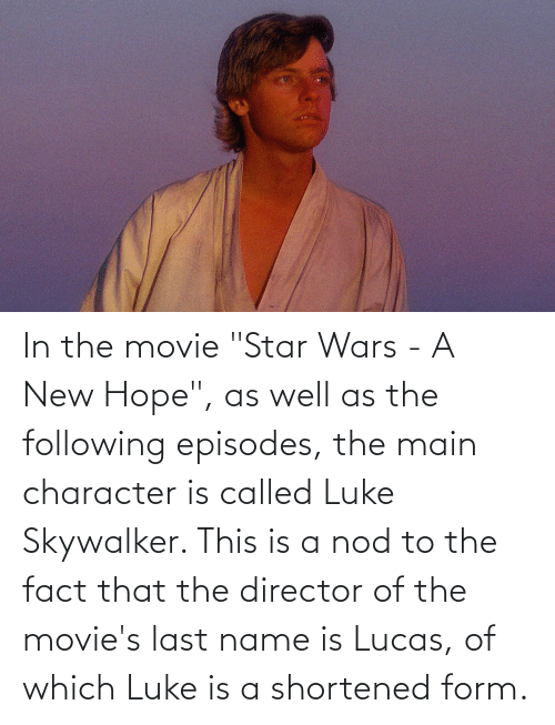 """The Following: In the movie """"Star Wars - A New Hope"""", as well as the following episodes, the main character is called Luke Skywalker. This is a nod to the fact that the director of the movie's last name is Lucas, of which Luke is a shortened form."""