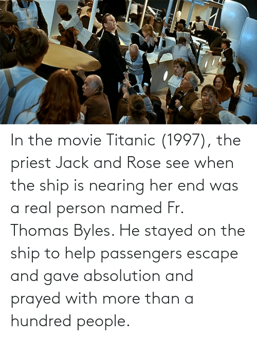 Titanic: In the movie Titanic (1997), the priest Jack and Rose see when the ship is nearing her end was a real person named Fr. Thomas Byles. He stayed on the ship to help passengers escape and gave absolution and prayed with more than a hundred people.