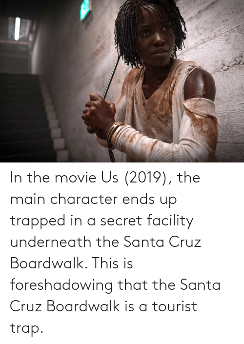 Santa Cruz: In the movie Us (2019), the main character ends up trapped in a secret facility underneath the Santa Cruz Boardwalk. This is foreshadowing that the Santa Cruz Boardwalk is a tourist trap.