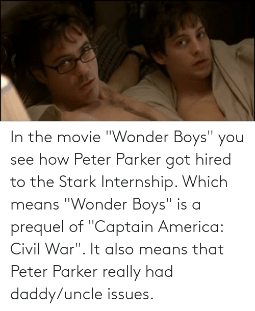 """it-also-means: In the movie """"Wonder Boys"""" you see how Peter Parker got hired to the Stark Internship. Which means """"Wonder Boys"""" is a prequel of """"Captain America: Civil War"""". It also means that Peter Parker really had daddy/uncle issues."""