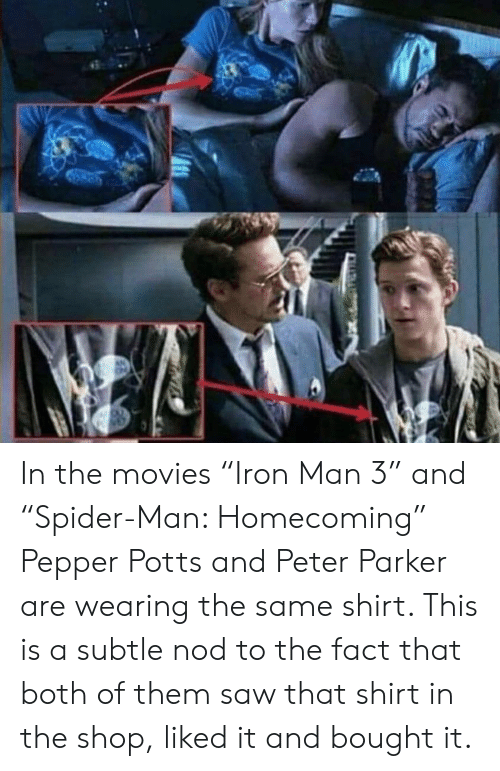 """pepper potts: In the movies """"Iron Man 3"""" and """"Spider-Man: Homecoming"""" Pepper Potts and Peter Parker are wearing the same shirt. This is a subtle nod to the fact that both of them saw that shirt in the shop, liked it and bought it."""