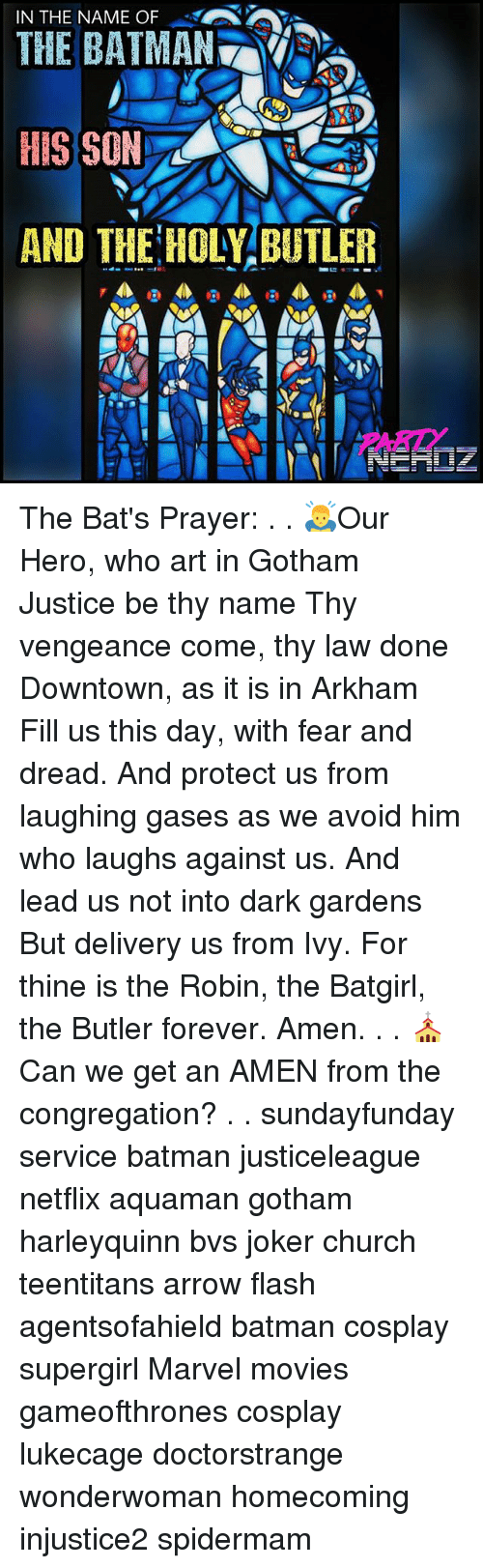 arkham: IN THE NAME O  THE BATMAN  HIS SON  AND THE HOLY BUTLER The Bat's Prayer: . . 🙇Our Hero, who art in Gotham Justice be thy name Thy vengeance come, thy law done Downtown, as it is in Arkham Fill us this day, with fear and dread. And protect us from laughing gases as we avoid him who laughs against us. And lead us not into dark gardens But delivery us from Ivy. For thine is the Robin, the Batgirl, the Butler forever. Amen. . . ⛪Can we get an AMEN from the congregation? . . sundayfunday service batman justiceleague netflix aquaman gotham harleyquinn bvs joker church teentitans arrow flash agentsofahield batman cosplay supergirl Marvel movies gameofthrones cosplay lukecage doctorstrange wonderwoman homecoming injustice2 spidermam