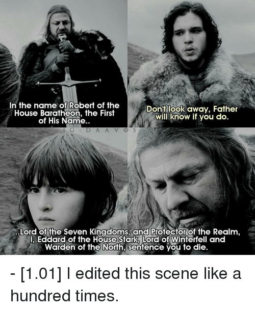 Memes, Seven Kingdoms, and 🤖: In the name of Robert of the  Dont look away, Father  House Baratheon, the First  will know if you do  of His Name.  I G D A A V D S  Lord of the seven Kingdoms, and Protector of the Realm  I Eddard of the House Stark Lord of Winterfell and  Warden of the North, Sentence you to die. - [1.01] I edited this scene like a hundred times.