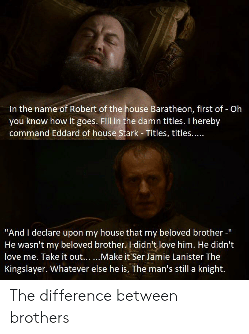 """house baratheon: In the name of Robert of the house Baratheon, first of - Oh  you know how it goes. Fill in the damn titles. I hereby  command Eddard of house Stark- Titles, titles....  """"And I declare upon my house that my beloved brother -'  He wasn't my beloved brother.I didn't love him. He didn't  love me. Take it out......Make it Ser Jamie Lanister The  Kingslayer. Whatever else he is, The man's still a knight. The difference between brothers"""