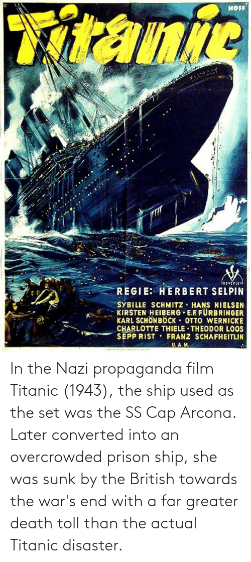 Titanic: In the Nazi propaganda film Titanic (1943), the ship used as the set was the SS Cap Arcona. Later converted into an overcrowded prison ship, she was sunk by the British towards the war's end with a far greater death toll than the actual Titanic disaster.