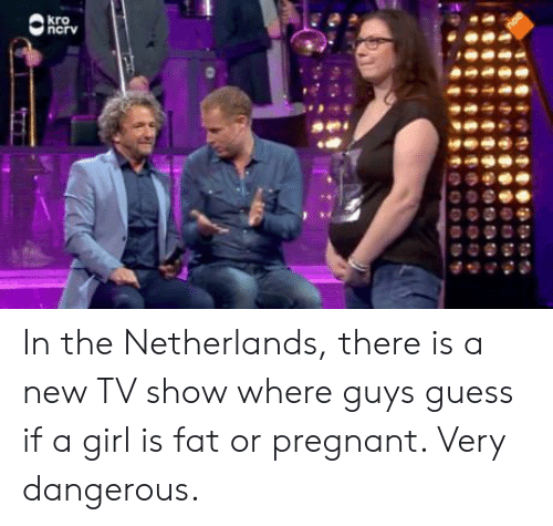 New Tv: In the Netherlands, there is a new TV show where guys guess if a girl is fat or pregnant. Very dangerous.