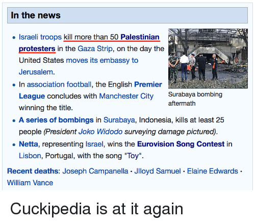 """English Premier League: In the news  . Israeli troops kill more than 50 Palestinian  protesters in the Gaza Strip, on the day the  United States moves its embassy to  Jerusalem  In association football, the English Premier  League concludes with Manchester City Surabaya bombing  winning the title.  A series of bombings in Surabaya, Indonesia, kills at least 25  people (President J  aftermath  surveying damage  . Netta, representing Israel, wins the Eurovision Song Contest in  Lisbon, Portugal, with the song """"Toy""""  Recent deaths: Joseph Campanella Jlloyd Samuel. Elaine Edwards  William Vance"""