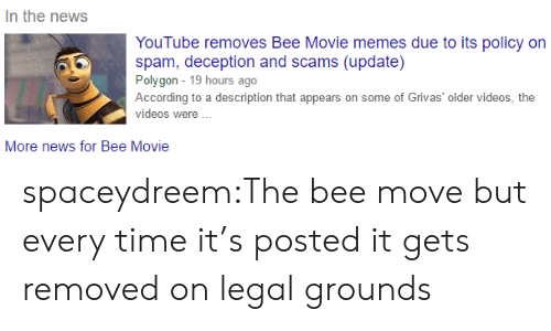 Bee Movie, Memes, and News: In the news  YouTube removes Bee Movie memes due to its policy on  spam, deception and scams (update)  Polygon 19 hours ago  According to a description that appears on some of Grivas' older videos, the  videos were  More news for Bee Movie spaceydreem:The bee move but every time it's posted it gets removed on legal grounds