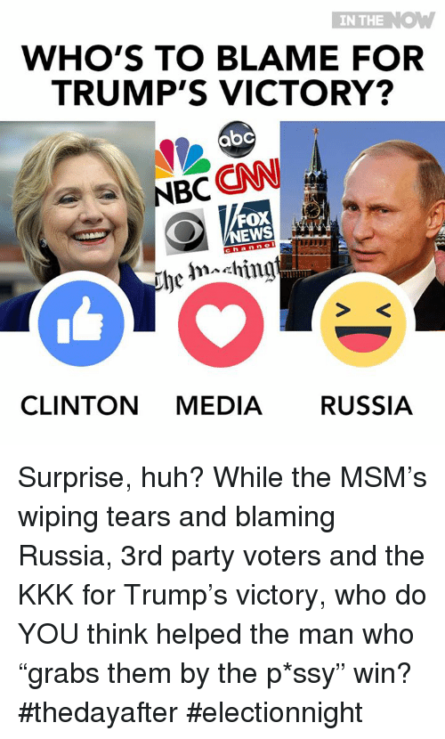 "wipes tear: IN THE  NOW  WHO'S TO BLAME FOR  TRUMP'S VICTORY?  aoC  NBC  CNN  FOX  be hn ching  CLINTON MEDIA RussIA Surprise, huh? While the MSM's wiping tears and blaming Russia, 3rd party voters and the KKK for Trump's victory,  who do YOU think helped the man who ""grabs them by the p*ssy"" win?  #thedayafter #electionnight"