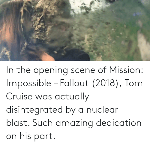 Tom Cruise: In the opening scene of Mission: Impossible – Fallout (2018), Tom Cruise was actually disintegrated by a nuclear blast. Such amazing dedication on his part.