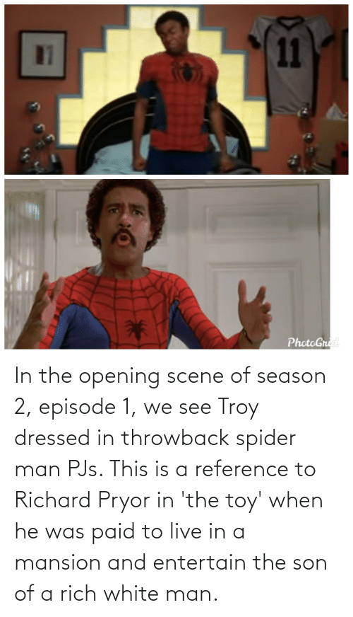 Opening: In the opening scene of season 2, episode 1, we see Troy dressed in throwback spider man PJs. This is a reference to Richard Pryor in 'the toy' when he was paid to live in a mansion and entertain the son of a rich white man.