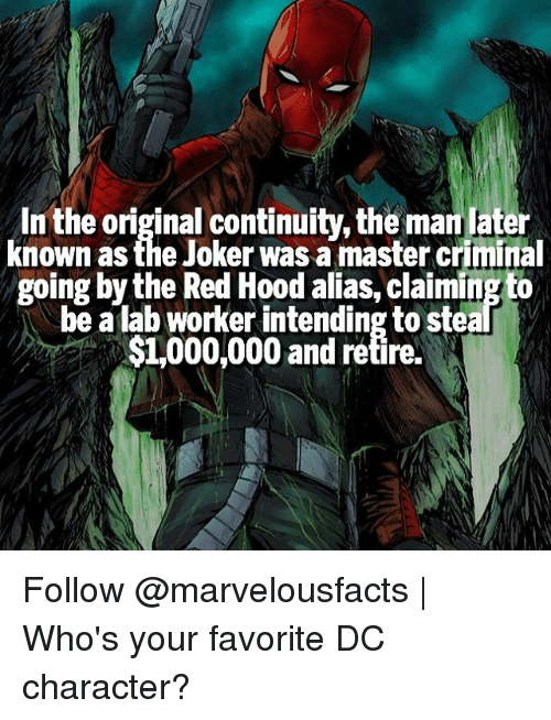 Joker, Memes, and Masters: In the original continuity, the man later  known as the Joker was a master criminal  going by the Red Hood alias, claiming to  be a lab worker intending to stea  $1,000,000 and retire. Follow @marvelousfacts | Who's your favorite DC character?
