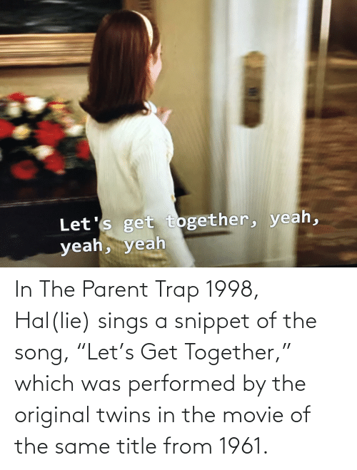 """hal: In The Parent Trap 1998, Hal(lie) sings a snippet of the song, """"Let's Get Together,"""" which was performed by the original twins in the movie of the same title from 1961."""