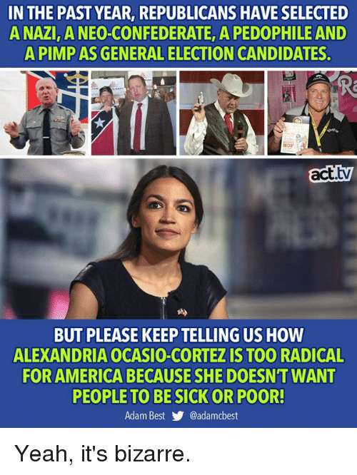 Pimp: IN THE PAST YEAR, REPUBLICANS HAVE SELECTED  A NAZI ANEO-CONFEDERATE, A PEDOPHILE AND  A PIMP AS GENERAL ELECTION CANDIDATES.  Hor  act.tv  BUT PLEASE KEEP TELLING US HOW  ALEXANDRIA OCASIO-CORTEZ IS TOO RADICAL  FOR AMERICA BECAUSE SHE DOESN'T WANT  PEOPLE TO BESICK OR POOR!  Adam Best y. @adamcbest Yeah, it's bizarre.