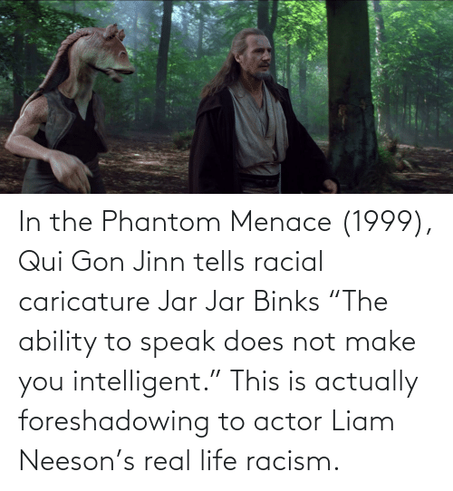 "Jar Jar Binks, Liam Neeson, and Life: In the Phantom Menace (1999), Qui Gon Jinn tells racial caricature Jar Jar Binks ""The ability to speak does not make you intelligent."" This is actually foreshadowing to actor Liam Neeson's real life racism."