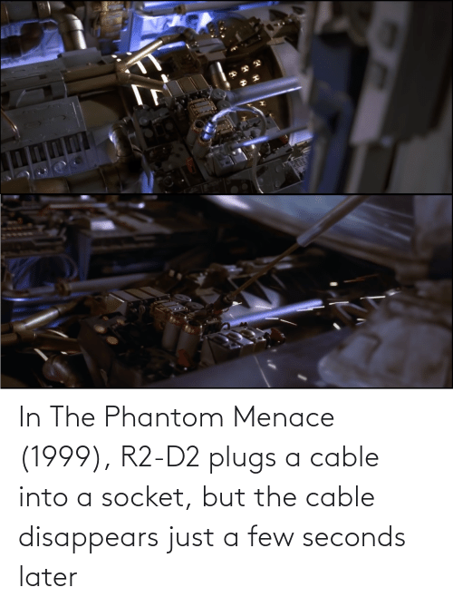 R2-D2, Cable, and Phantom Menace: In The Phantom Menace (1999), R2-D2 plugs a cable into a socket, but the cable disappears just a few seconds later