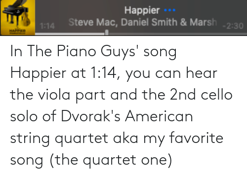 cello: In The Piano Guys' song Happier at 1:14, you can hear the viola part and the 2nd cello solo of Dvorak's American string quartet aka my favorite song (the quartet one)