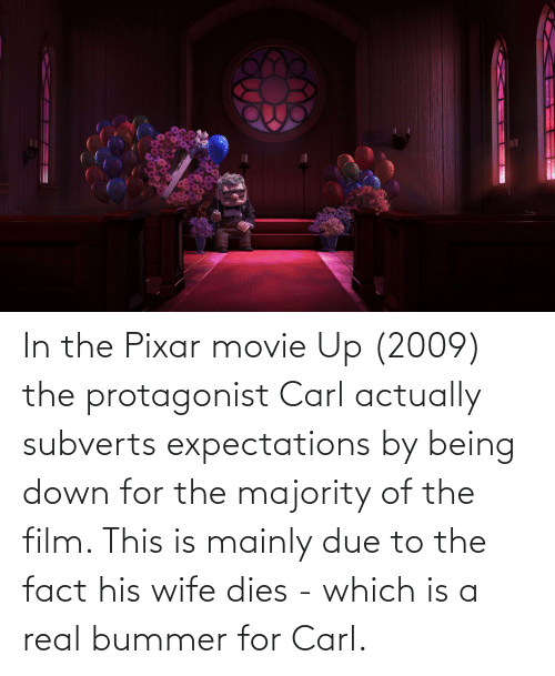 Pixar: In the Pixar movie Up (2009) the protagonist Carl actually subverts expectations by being down for the majority of the film. This is mainly due to the fact his wife dies - which is a real bummer for Carl.