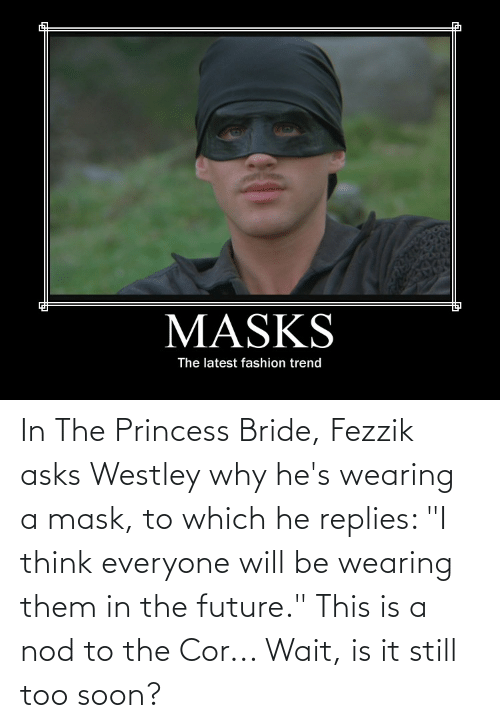 """Princess: In The Princess Bride, Fezzik asks Westley why he's wearing a mask, to which he replies: """"I think everyone will be wearing them in the future."""" This is a nod to the Cor... Wait, is it still too soon?"""