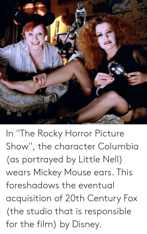 """Disney, Rocky, and Columbia: In """"The Rocky Horror Picture Show"""", the character Columbia (as portrayed by Little Nell) wears Mickey Mouse ears. This foreshadows the eventual acquisition of 20th Century Fox (the studio that is responsible for the film) by Disney."""