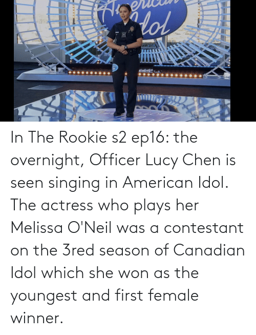 actress: In The Rookie s2 ep16: the overnight, Officer Lucy Chen is seen singing in American Idol. The actress who plays her Melissa O'Neil was a contestant on the 3red season of Canadian Idol which she won as the youngest and first female winner.