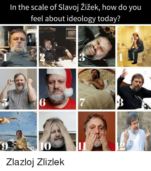 Memes, Ideology, and 🤖: In the scale of Slavoj Zizek, how do you  feel about ideology today? Zlazloj Zlizlek
