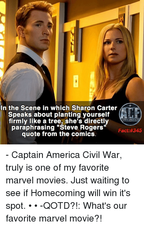 "America, Captain America: Civil War, and Memes: In the Scene in which Sharon Carter  Speaks about planting yourself  firmly like a tree, she's directly  WSNICOMICF  ""Steve Fact: 345  quote from the comics. - Captain America Civil War, truly is one of my favorite marvel movies. Just waiting to see if Homecoming will win it's spot. • • -QOTD?!: What's our favorite marvel movie?!"