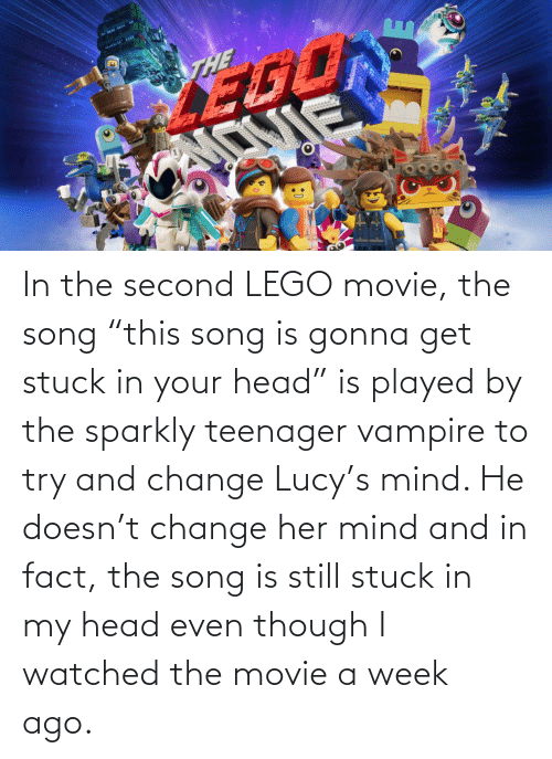 """vampire: In the second LEGO movie, the song """"this song is gonna get stuck in your head"""" is played by the sparkly teenager vampire to try and change Lucy's mind. He doesn't change her mind and in fact, the song is still stuck in my head even though I watched the movie a week ago."""