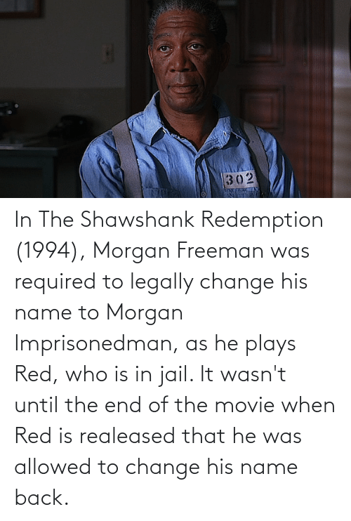 Morgan Freeman: In The Shawshank Redemption (1994), Morgan Freeman was required to legally change his name to Morgan Imprisonedman, as he plays Red, who is in jail. It wasn't until the end of the movie when Red is realeased that he was allowed to change his name back.