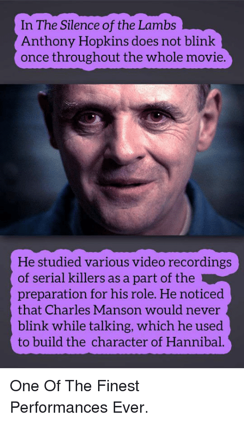 Anthony Hopkins: In The Silence of the Lambs  Anthony Hopkins does not blink  once throughout the whole movie.  He studied various video recordings  of serial killers as a part of the  preparation for his role. He noticed  that Charles Manson would never  blink while talking, which he used  to build the character of Hannibal. <p>One Of The Finest Performances Ever.</p>