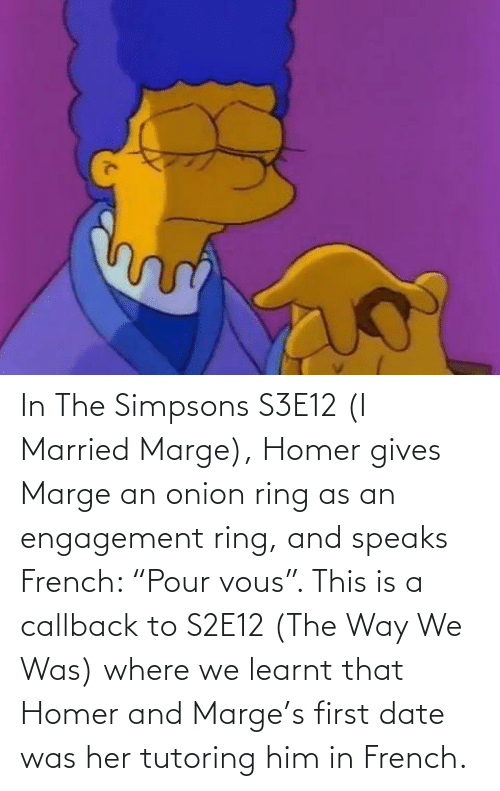 """Onion Ring: In The Simpsons S3E12 (I Married Marge), Homer gives Marge an onion ring as an engagement ring, and speaks French: """"Pour vous"""". This is a callback to S2E12 (The Way We Was) where we learnt that Homer and Marge's first date was her tutoring him in French."""