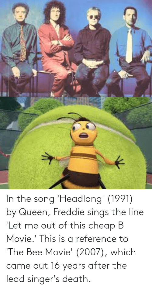 the bee movie: In the song 'Headlong' (1991) by Queen, Freddie sings the line 'Let me out of this cheap B Movie.' This is a reference to 'The Bee Movie' (2007), which came out 16 years after the lead singer's death.