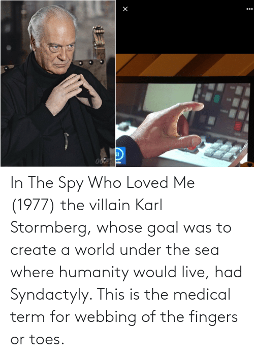 create a: In The Spy Who Loved Me (1977) the villain Karl Stormberg, whose goal was to create a world under the sea where humanity would live, had Syndactyly. This is the medical term for webbing of the fingers or toes.