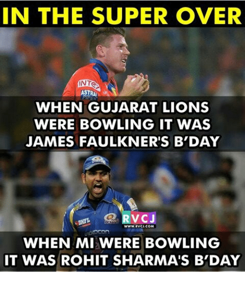 Memes, Bowling, and Lions: IN THE SUPER OVER  NTO  ASTRA  WHEN GUJARAT LIONS  WERE BOWLING IT WAS  JAMES FAULKNER'S B DAY  VC  WHEN MI WERE BOWLING  IT WAS ROHIT SHARMA'S B'DAY