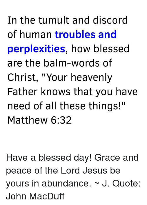 """Having A Blessed Day: In the tumult and discord  of human troubles and  perplexities  how blessed  are the balm-words of  Christ, """"Your heavenly  Father knows that you have  need of all these things!""""  Matthew 6:32 Have a blessed day! Grace and peace of the Lord Jesus be yours in abundance. ~ J. Quote: John MacDuff"""