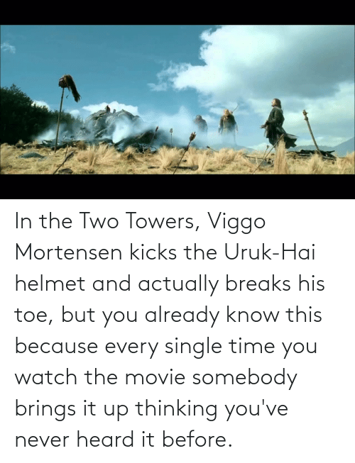 helmet: In the Two Towers, Viggo Mortensen kicks the Uruk-Hai helmet and actually breaks his toe, but you already know this because every single time you watch the movie somebody brings it up thinking you've never heard it before.