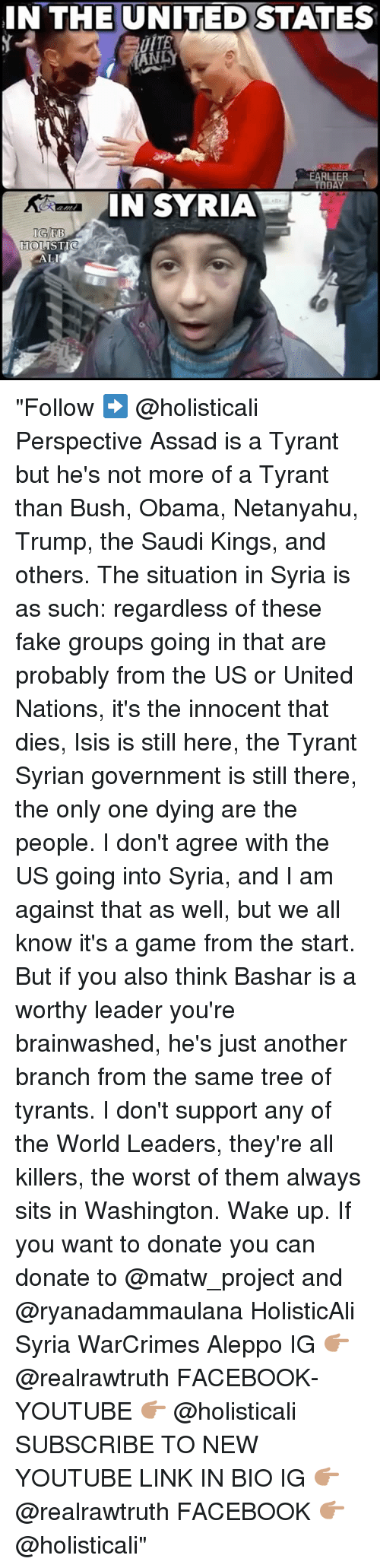 """assad: IN THE UNITED STATES  ANDY  EARLIE  TAD  IN SYRIA  EB  HOLISTIC  ALI """"Follow ➡️ @holisticali Perspective Assad is a Tyrant but he's not more of a Tyrant than Bush, Obama, Netanyahu, Trump, the Saudi Kings, and others. The situation in Syria is as such: regardless of these fake groups going in that are probably from the US or United Nations, it's the innocent that dies, Isis is still here, the Tyrant Syrian government is still there, the only one dying are the people. I don't agree with the US going into Syria, and I am against that as well, but we all know it's a game from the start. But if you also think Bashar is a worthy leader you're brainwashed, he's just another branch from the same tree of tyrants. I don't support any of the World Leaders, they're all killers, the worst of them always sits in Washington. Wake up. If you want to donate you can donate to @matw_project and @ryanadammaulana HolisticAli Syria WarCrimes Aleppo IG 👉🏽 @realrawtruth FACEBOOK-YOUTUBE 👉🏽 @holisticali SUBSCRIBE TO NEW YOUTUBE LINK IN BIO IG 👉🏽 @realrawtruth FACEBOOK 👉🏽 @holisticali"""""""