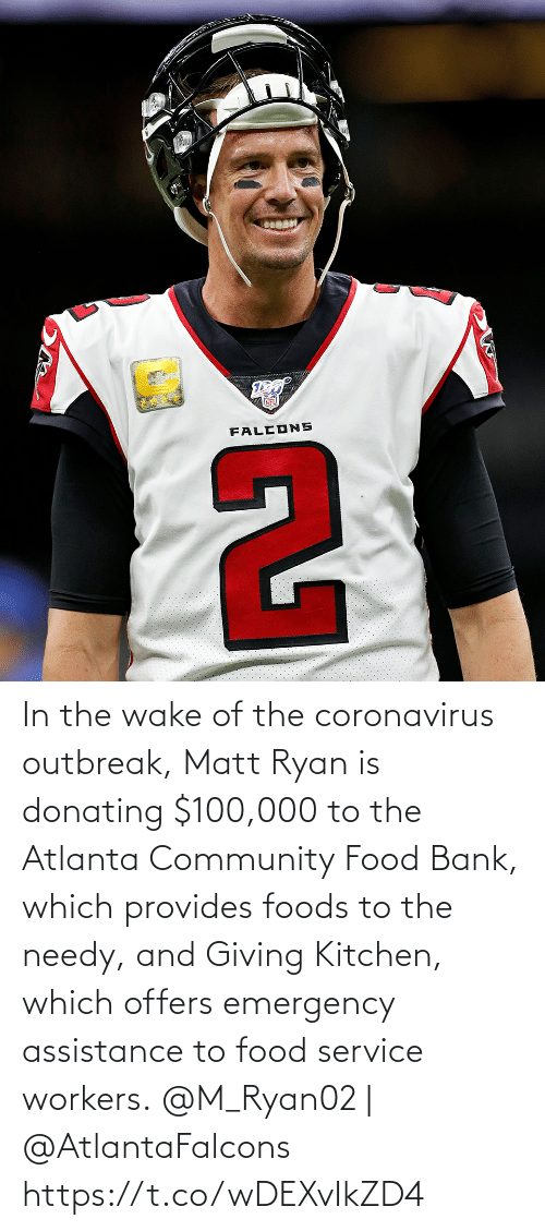 emergency: In the wake of the coronavirus outbreak, Matt Ryan is donating $100,000 to the Atlanta Community Food Bank, which provides foods to the needy, and Giving Kitchen, which offers emergency assistance to food service workers.  @M_Ryan02 | @AtlantaFalcons https://t.co/wDEXvIkZD4