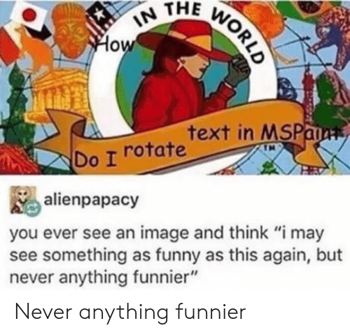 """This Again: IN THE WORLD  How  text in MSPaa  Do I rotate  alienpapacy  you ever see an image and think """"i may  see something as funny as this again, but  never anything funnier"""" Never anything funnier"""