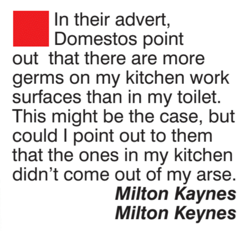 milton: In their advert,  Domestos point  outthat there are more  germs on my kitchen work  surfaces than in my toilet.  This might be the case, but  could I point out to them  that the ones in my kitchen  didn't come out of my arse  Milton Kaynes  Milton Keynes