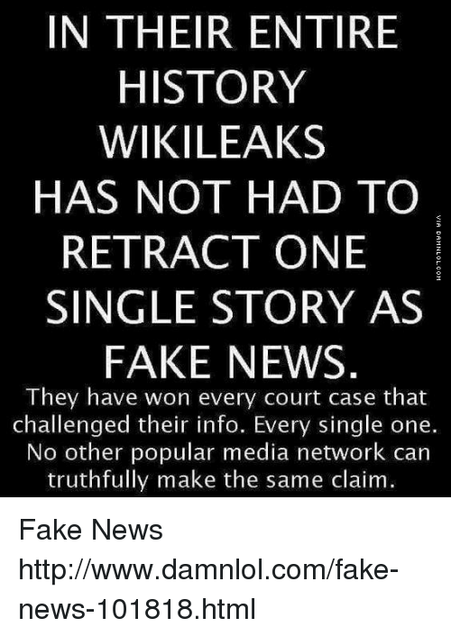 Fake, Memes, and News: IN THEIR ENTIRE  HISTORY  WIKILEAKS  HAS NOT HAD TO  RETRACT ONE  SINGLE STORY AS  FAKE NEWS  They have won every court case that  challenged their info. Every single one.  No other popular media network can  truthfully make the same claim. Fake News http://www.damnlol.com/fake-news-101818.html