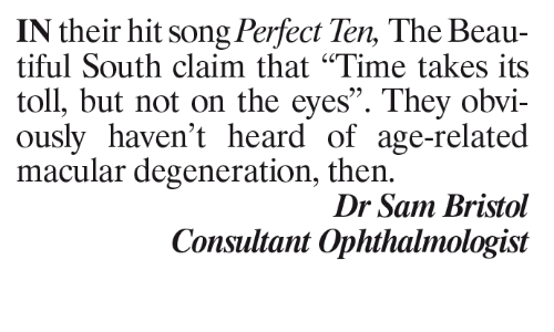 "Memes, Bristol, and 🤖: IN their hit song Perfect Ten, The Beau-  tiful South claim that ""Time takes its  toll, but not on the eyes"". They obvi-  ously haven't heard of age-related  macular degeneration, then.  Dr Sam Bristol  Consultant Ophthalmologist"