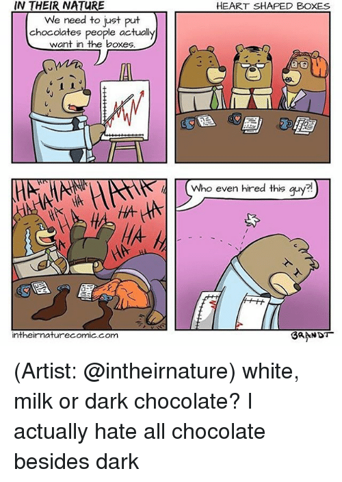 dark chocolate: IN THEIR NATURE  We need to just put  chocolates people actually  want in the boxes  intheir naturecomic com  HEART SHAPED BOXES  Who even hired this guy  BRANDT (Artist: @intheirnature) white, milk or dark chocolate? I actually hate all chocolate besides dark