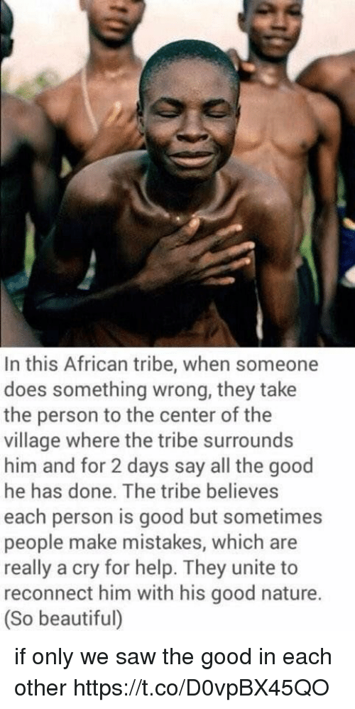 Beautiful, Saw, and Good: In this African tribe, when someone  does something wrong, they take  the person to the center of the  village where the tribe surrounds  him and for 2 days say all the good  he has done. The tribe believes  each person is good but sometimes  people make mistakes, which are  really a cry for help. They unite to  reconnect him with his good nature.  (So beautiful) if only we saw the good in each other https://t.co/D0vpBX45QO