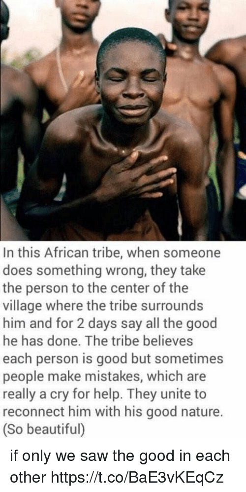 Beautiful, Saw, and Good: In this African tribe, when someone  does something wrong, they take  the person to the center of the  village where the tribe surrounds  him and for 2 days say all the good  he has done. The tribe believes  each person is good but sometimes  people make mistakes, which are  really a cry for help. They unite to  reconnect him with his good nature.  (So beautiful) if only we saw the good in each other https://t.co/BaE3vKEqCz
