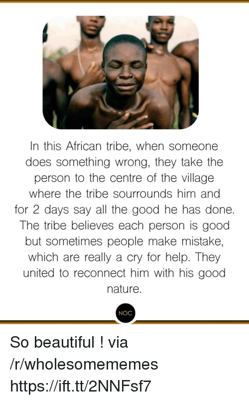 Beautiful, Good, and Help: In this African tribe, when someone  does something wrong, they take the  person to the centre of the village  where the tribe sourrounds him anc  for 2 days say all the good he has done.  The tribe believes each person is good  but sometimes people make mistake,  which are really a cry for help. They  united to reconnect him with his good  nature.  NOC So beautiful ! via /r/wholesomememes https://ift.tt/2NNFsf7