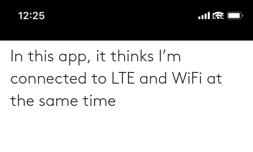 at the same time: In this app, it thinks I'm connected to LTE and WiFi at the same time